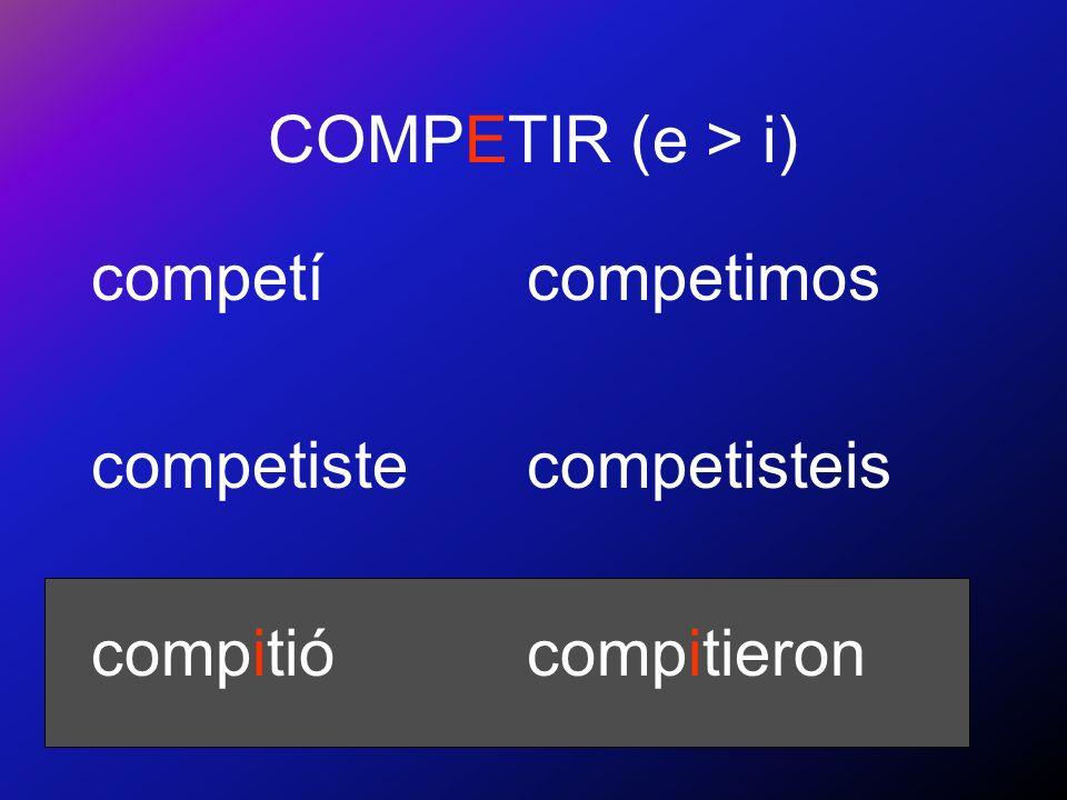 COMPETIR (e > i) competí competiste compitió competimos competisteis compitieron