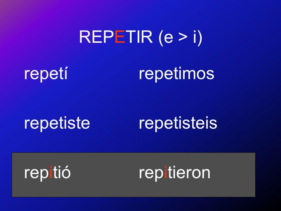 REPETIR (e > i) repetí repetiste repitió repetimos repetisteis repitieron