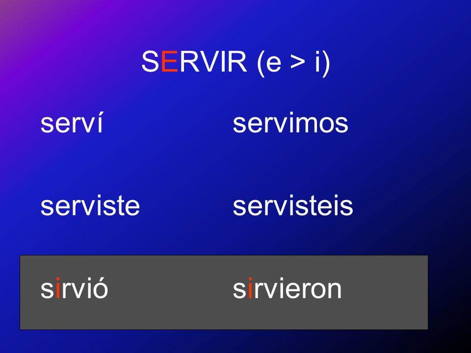 SERVIR (e > i) serví serviste sirvió servimos servisteis sirvieron