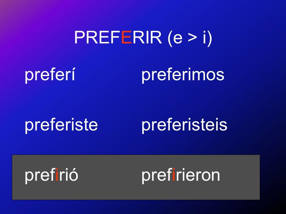 PREFERIR (e > i) preferí preferiste prefirió preferimos preferisteis prefirieron