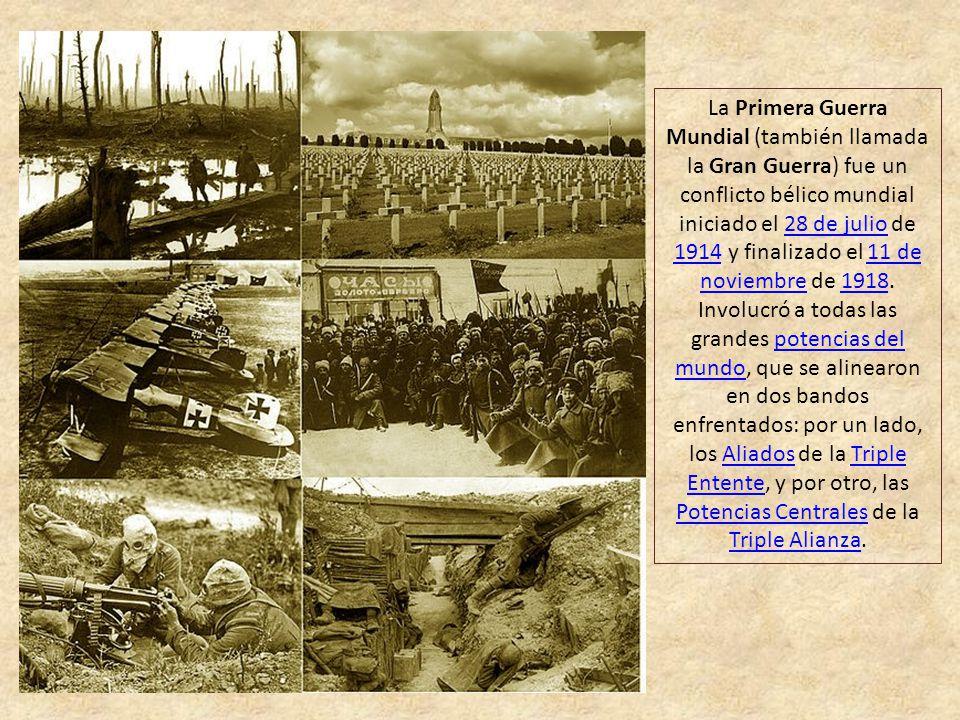 La Primera Guerra Mundial (también llamada la Gran Guerra) fue un conflicto bélico mundial iniciado el 28 de julio de 1914 y finalizado el 11 de noviembre de 1918.