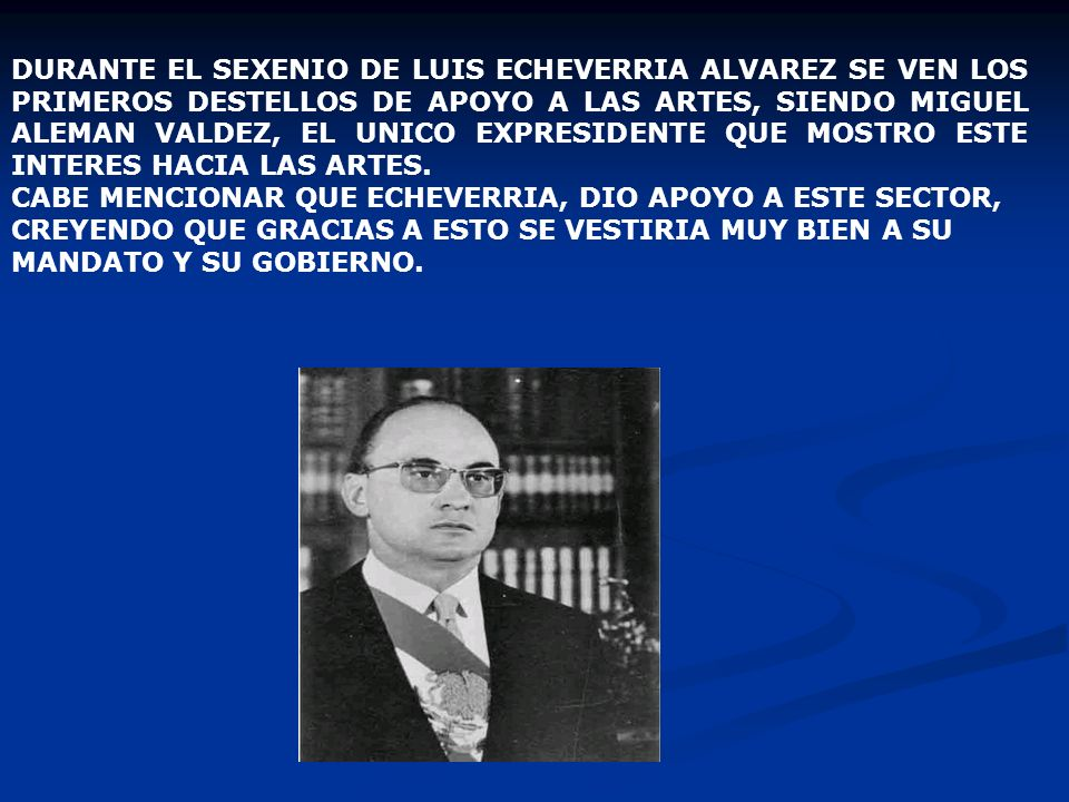 DURANTE EL SEXENIO DE LUIS ECHEVERRIA ALVAREZ SE VEN LOS PRIMEROS DESTELLOS DE APOYO A LAS ARTES, SIENDO MIGUEL ALEMAN VALDEZ, EL UNICO EXPRESIDENTE QUE MOSTRO ESTE INTERES HACIA LAS ARTES.