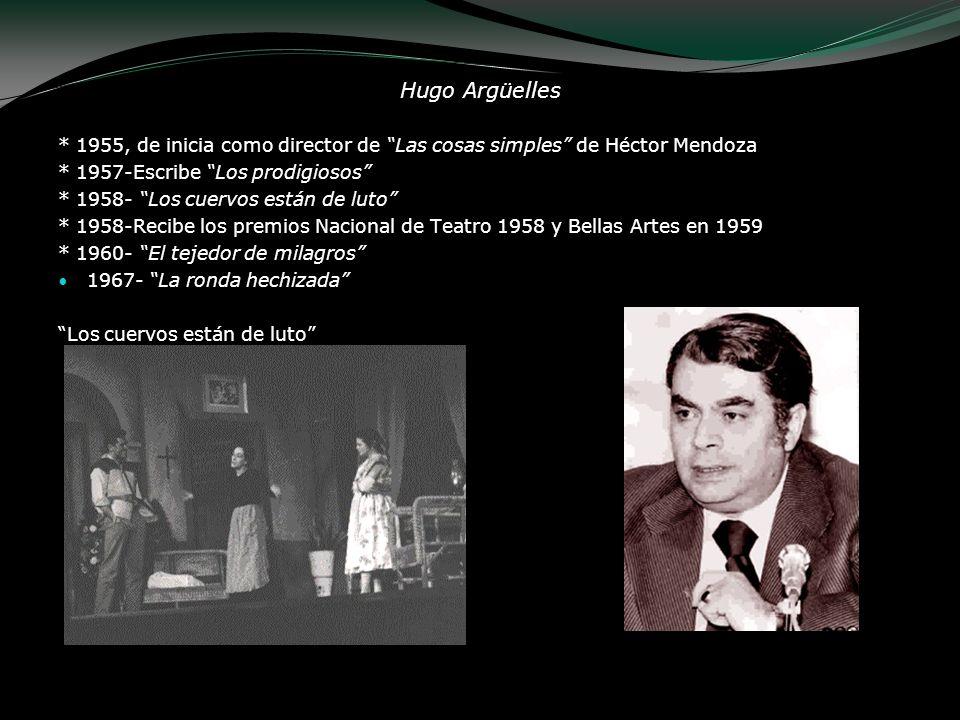 Hugo Argüelles * 1955, de inicia como director de Las cosas simples de Héctor Mendoza. * 1957-Escribe Los prodigiosos