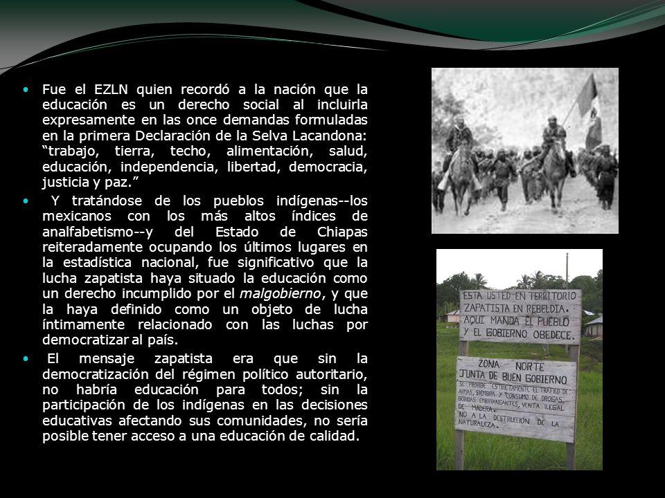 Fue el EZLN quien recordó a la nación que la educación es un derecho social al incluirla expresamente en las once demandas formuladas en la primera Declaración de la Selva Lacandona: trabajo, tierra, techo, alimentación, salud, educación, independencia, libertad, democracia, justicia y paz.