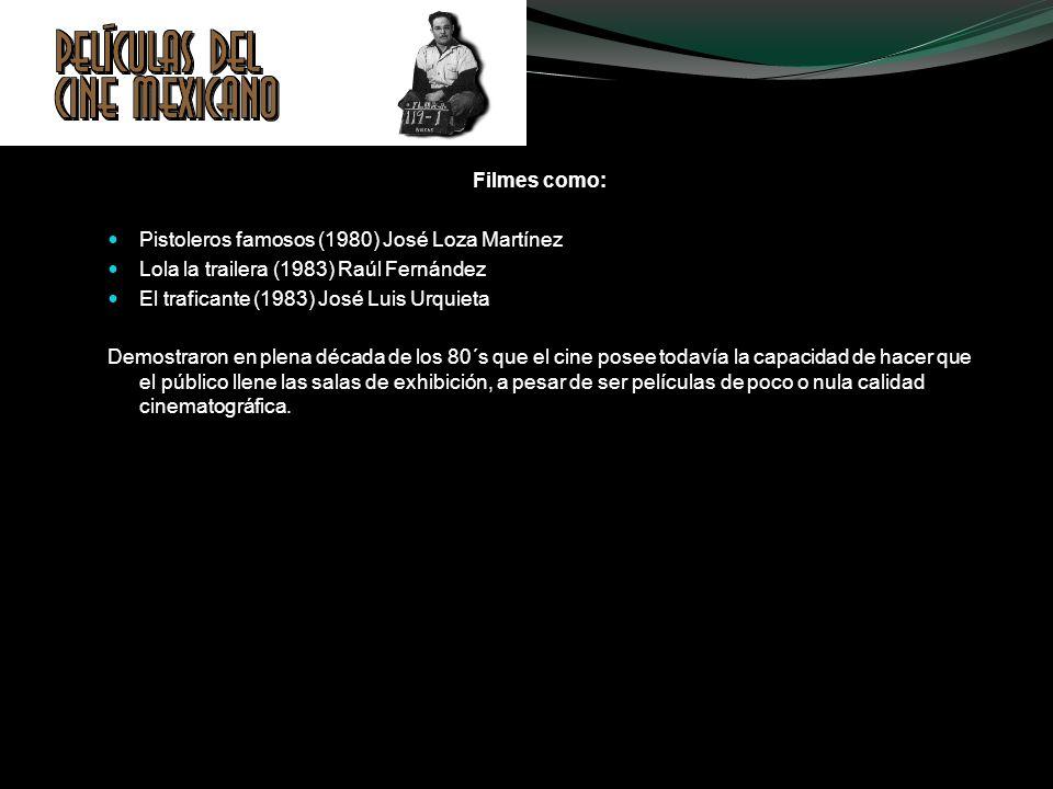 Filmes como:Pistoleros famosos (1980) José Loza Martínez. Lola la trailera (1983) Raúl Fernández. El traficante (1983) José Luis Urquieta.