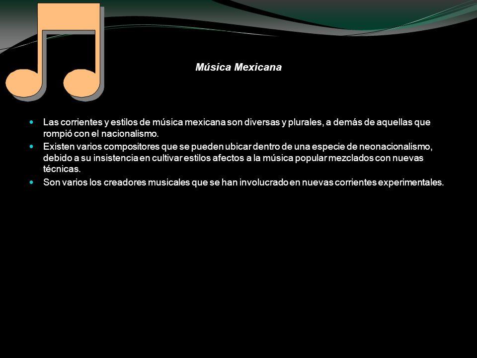 Música MexicanaLas corrientes y estilos de música mexicana son diversas y plurales, a demás de aquellas que rompió con el nacionalismo.