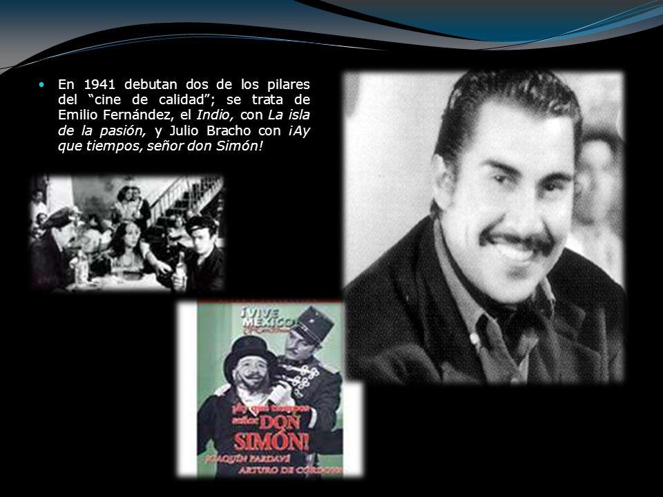 En 1941 debutan dos de los pilares del cine de calidad ; se trata de Emilio Fernández, el Indio, con La isla de la pasión, y Julio Bracho con ¡Ay que tiempos, señor don Simón!