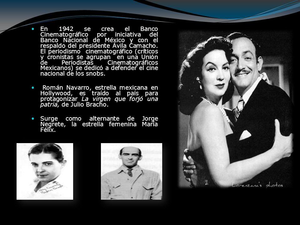 En 1942 se crea el Banco Cinematográfico por iniciativa del Banco Nacional de México y con el respaldo del presidente Ávila Camacho. El periodismo cinematográfico (críticos y cronistas se agrupan en una Unión de Periodistas Cinematográficos Mexicanos) se dedicó a defender el cine nacional de los snobs.