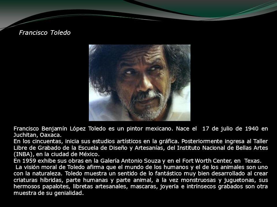 Francisco Toledo Francisco Benjamín López Toledo es un pintor mexicano. Nace el 17 de julio de 1940 en Juchitan, Oaxaca.