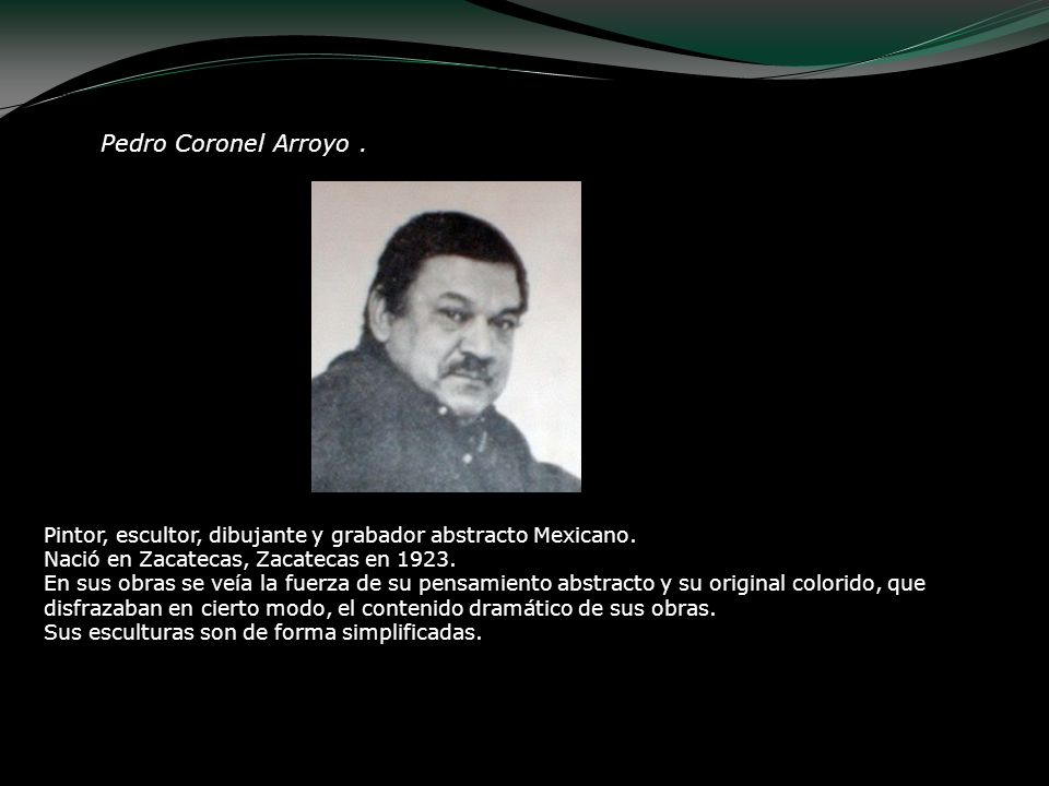 Pedro Coronel Arroyo . Pintor, escultor, dibujante y grabador abstracto Mexicano. Nació en Zacatecas, Zacatecas en 1923.
