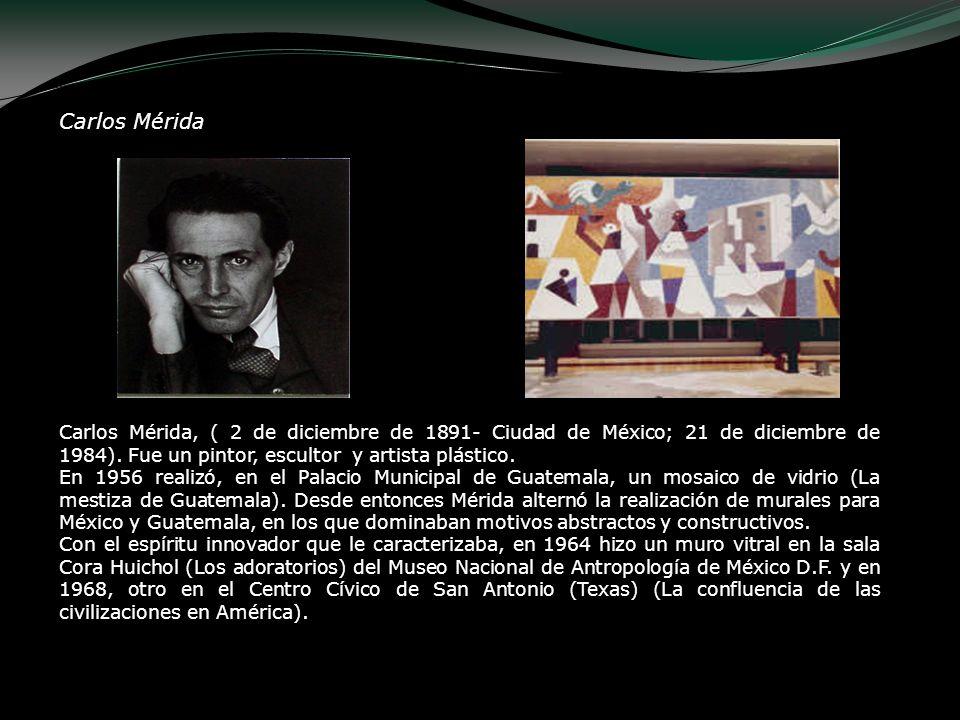 Carlos Mérida Carlos Mérida, ( 2 de diciembre de 1891- Ciudad de México; 21 de diciembre de 1984). Fue un pintor, escultor y artista plástico.