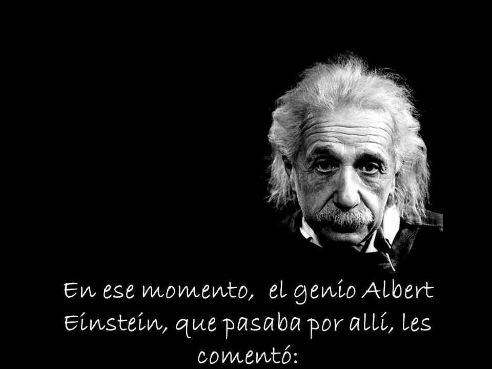 En ese momento, el genio Albert Einstein, que pasaba por allí, les comentó: