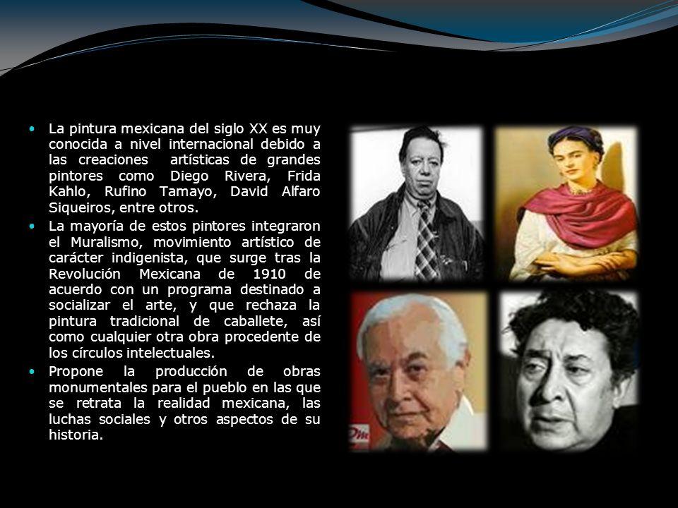 La pintura mexicana del siglo XX es muy conocida a nivel internacional debido a las creaciones artísticas de grandes pintores como Diego Rivera, Frida Kahlo, Rufino Tamayo, David Alfaro Siqueiros, entre otros.