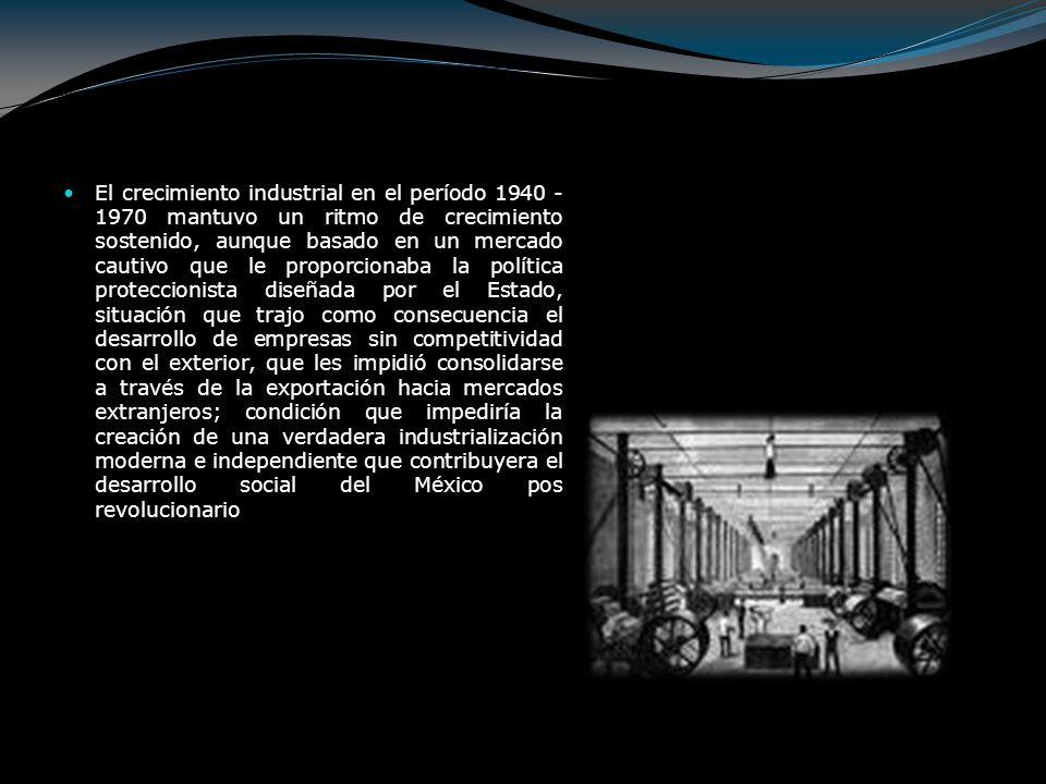 El crecimiento industrial en el período 1940 -1970 mantuvo un ritmo de crecimiento sostenido, aunque basado en un mercado cautivo que le proporcionaba la política proteccionista diseñada por el Estado, situación que trajo como consecuencia el desarrollo de empresas sin competitividad con el exterior, que les impidió consolidarse a través de la exportación hacia mercados extranjeros; condición que impediría la creación de una verdadera industrialización moderna e independiente que contribuyera el desarrollo social del México pos revolucionario