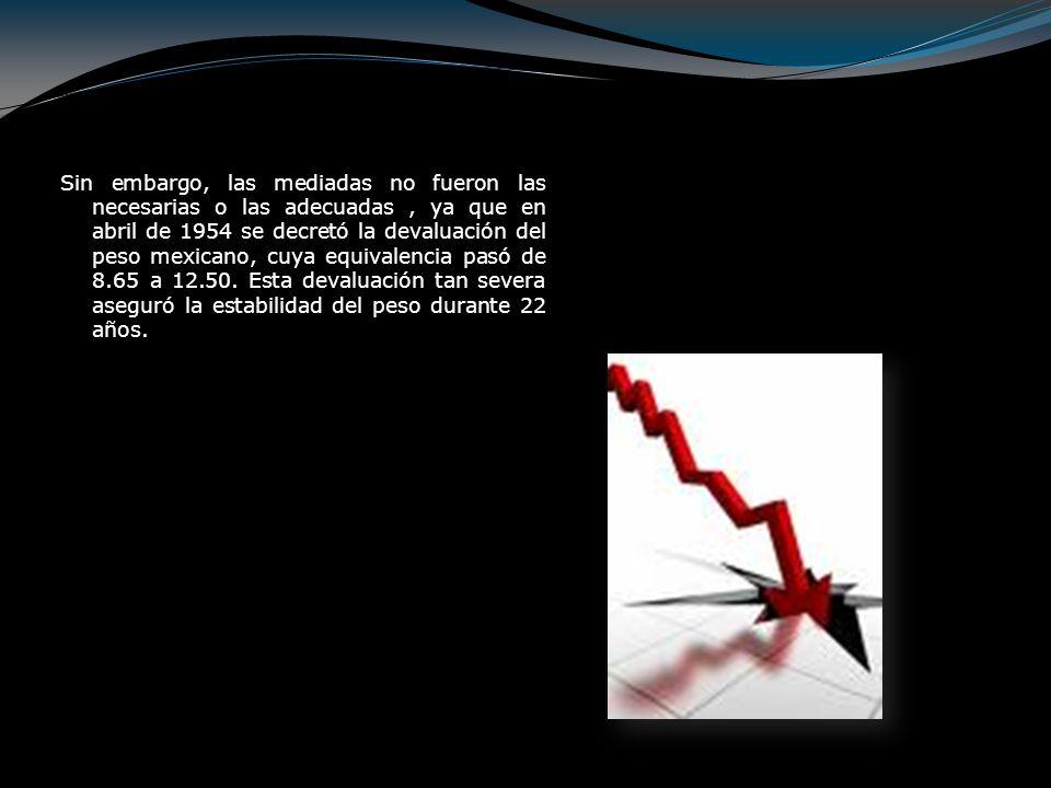 Sin embargo, las mediadas no fueron las necesarias o las adecuadas , ya que en abril de 1954 se decretó la devaluación del peso mexicano, cuya equivalencia pasó de 8.65 a 12.50.