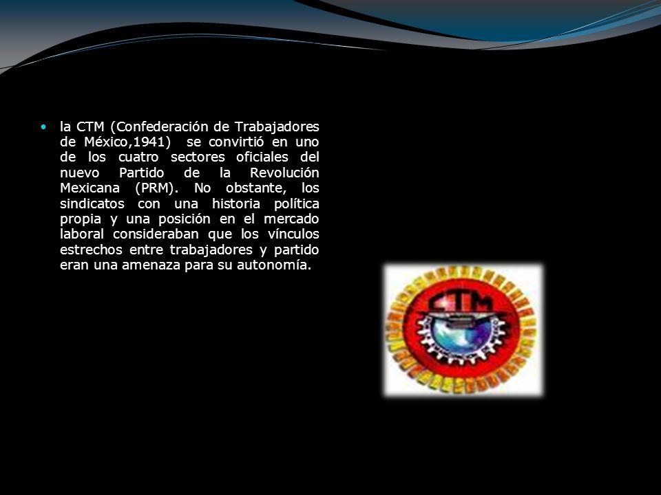 la CTM (Confederación de Trabajadores de México,1941) se convirtió en uno de los cuatro sectores oficiales del nuevo Partido de la Revolución Mexicana (PRM).