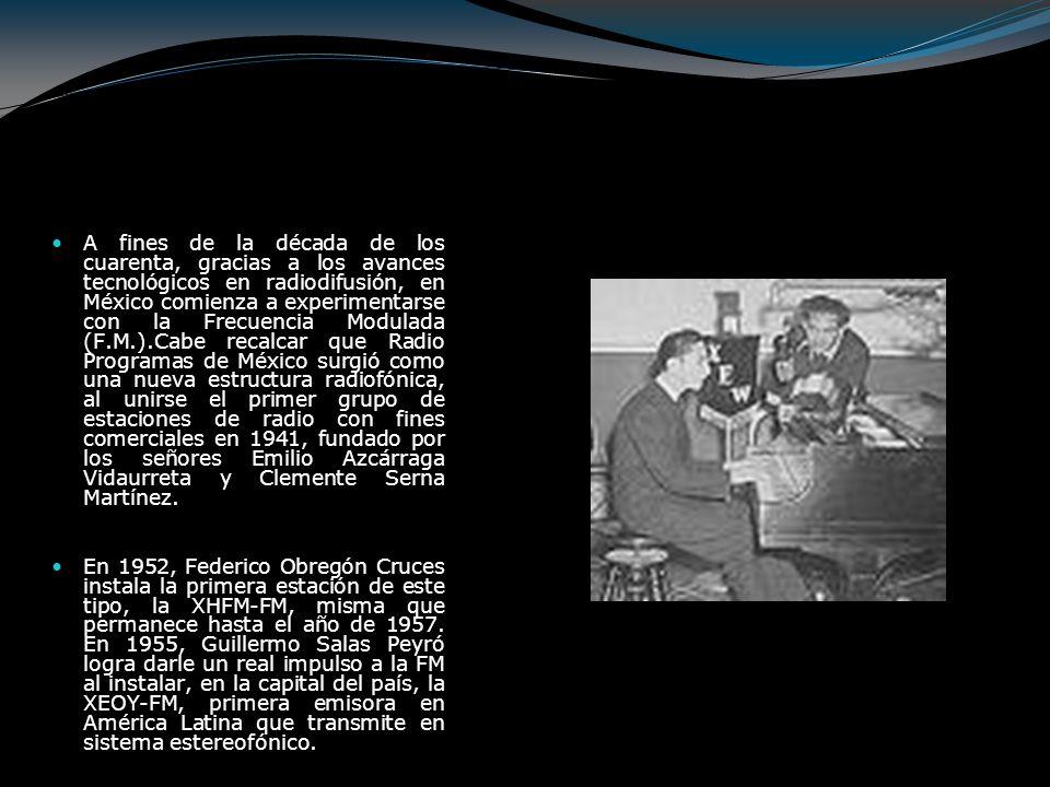 A fines de la década de los cuarenta, gracias a los avances tecnológicos en radiodifusión, en México comienza a experimentarse con la Frecuencia Modulada (F.M.).Cabe recalcar que Radio Programas de México surgió como una nueva estructura radiofónica, al unirse el primer grupo de estaciones de radio con fines comerciales en 1941, fundado por los señores Emilio Azcárraga Vidaurreta y Clemente Serna Martínez.