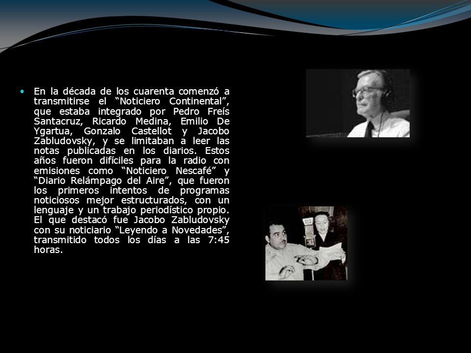 En la década de los cuarenta comenzó a transmitirse el Noticiero Continental , que estaba integrado por Pedro Freís Santacruz, Ricardo Medina, Emilio De Ygartua, Gonzalo Castellot y Jacobo Zabludovsky, y se limitaban a leer las notas publicadas en los diarios.