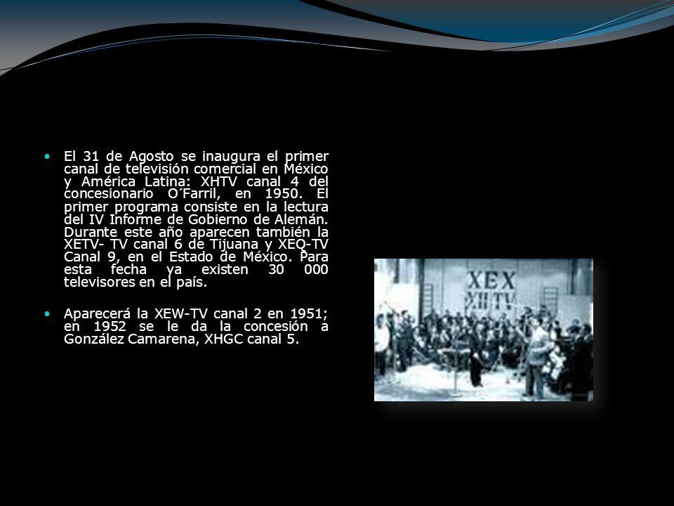 El 31 de Agosto se inaugura el primer canal de televisión comercial en México y América Latina: XHTV canal 4 del concesionario O´Farril, en 1950. El primer programa consiste en la lectura del IV Informe de Gobierno de Alemán. Durante este año aparecen también la XETV- TV canal 6 de Tijuana y XEQ-TV Canal 9, en el Estado de México. Para esta fecha ya existen 30 000 televisores en el país.