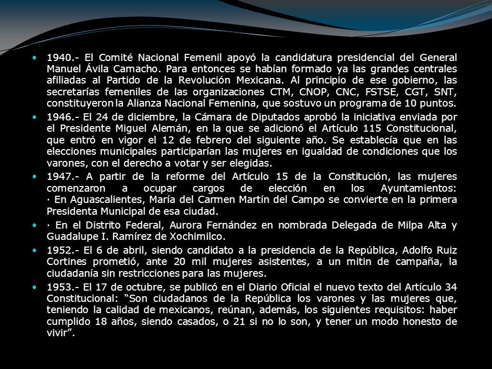 1940.- El Comité Nacional Femenil apoyó la candidatura presidencial del General Manuel Ávila Camacho. Para entonces se habían formado ya las grandes centrales afiliadas al Partido de la Revolución Mexicana. Al principio de ese gobierno, las secretarías femeniles de las organizaciones CTM, CNOP, CNC, FSTSE, CGT, SNT, constituyeron la Alianza Nacional Femenina, que sostuvo un programa de 10 puntos.