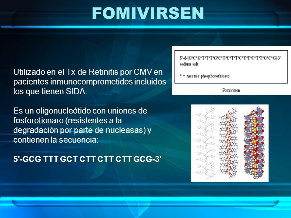 FOMIVIRSEN Utilizado en el Tx de Retinitis por CMV en pacientes inmunocomprometidos incluidos los que tienen SIDA.