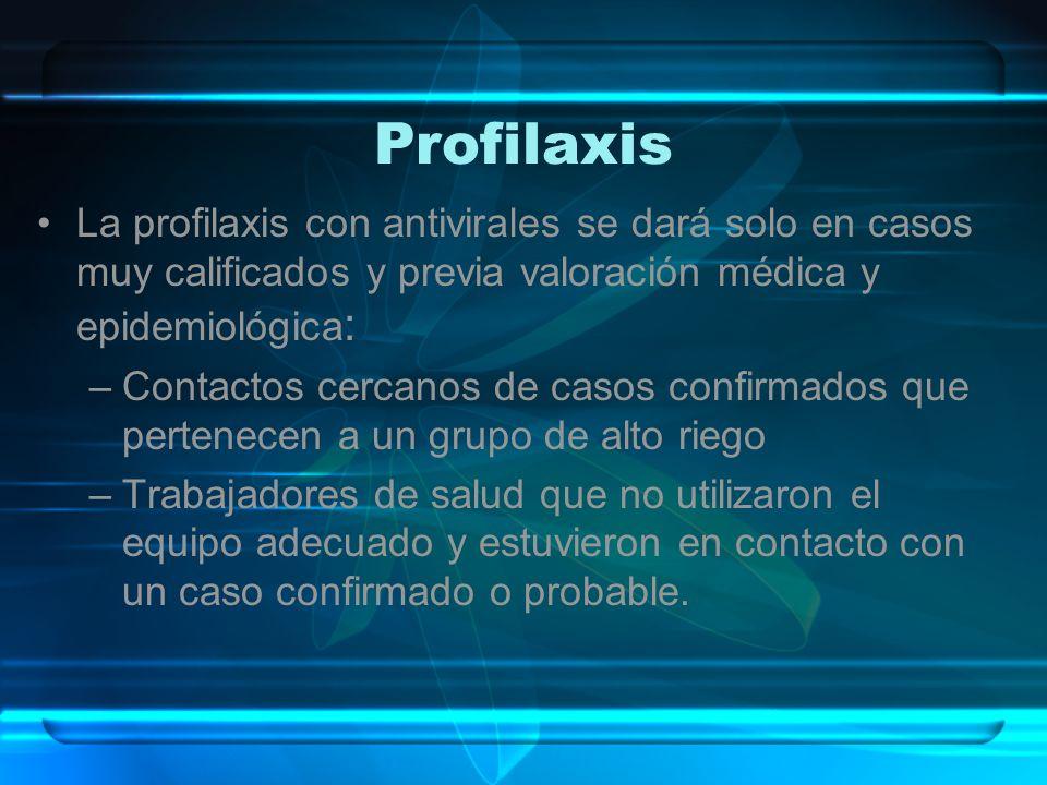 Profilaxis La profilaxis con antivirales se dará solo en casos muy calificados y previa valoración médica y epidemiológica: