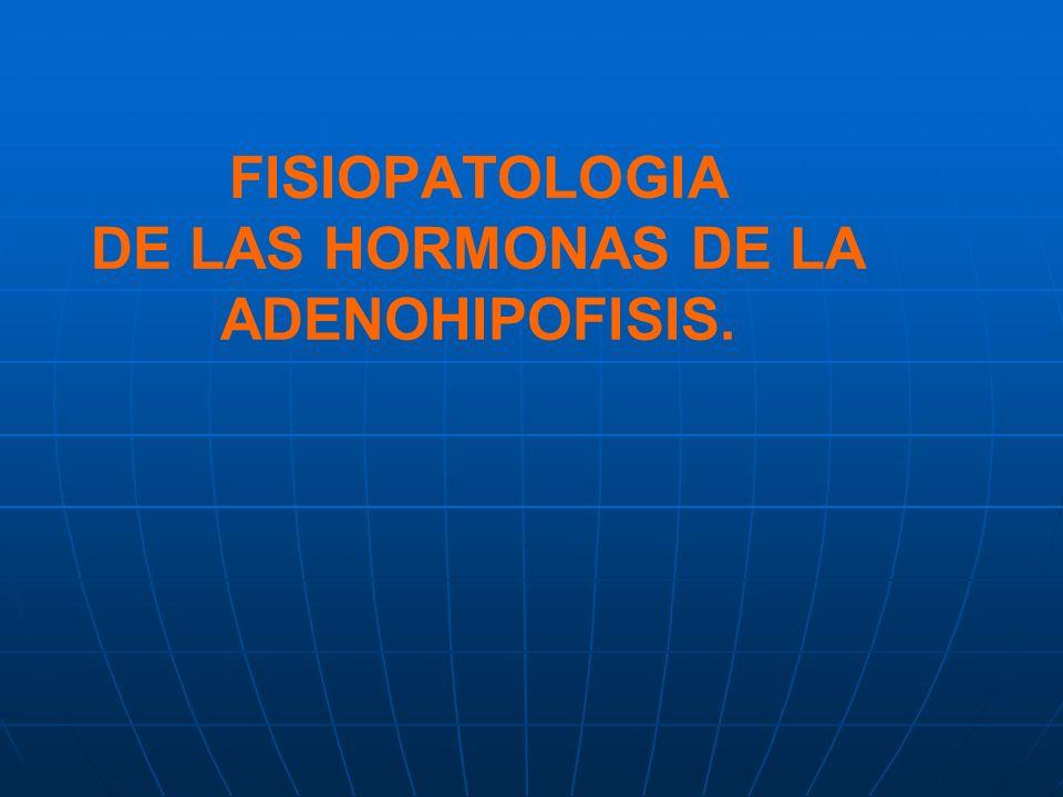 FISIOPATOLOGIA DE LAS HORMONAS DE LA ADENOHIPOFISIS.