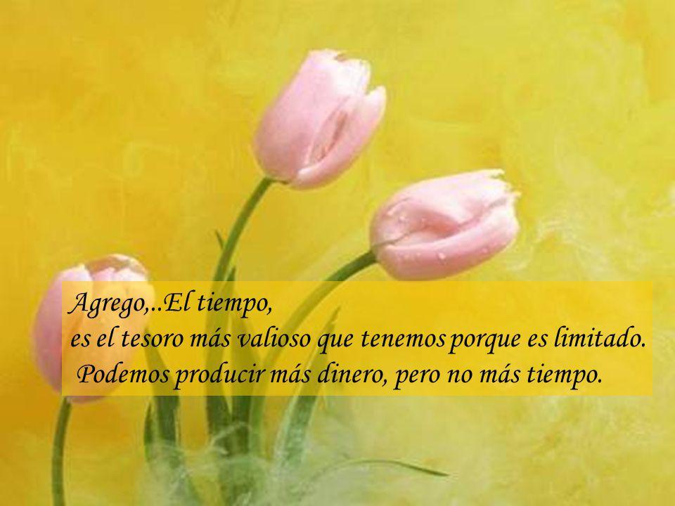 Agrego,..El tiempo, es el tesoro más valioso que tenemos porque es limitado.