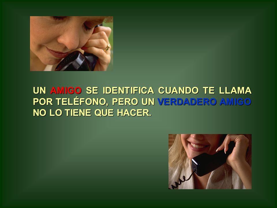 UN AMIGO SE IDENTIFICA CUANDO TE LLAMA POR TELÉFONO, PERO UN VERDADERO AMIGO NO LO TIENE QUE HACER.