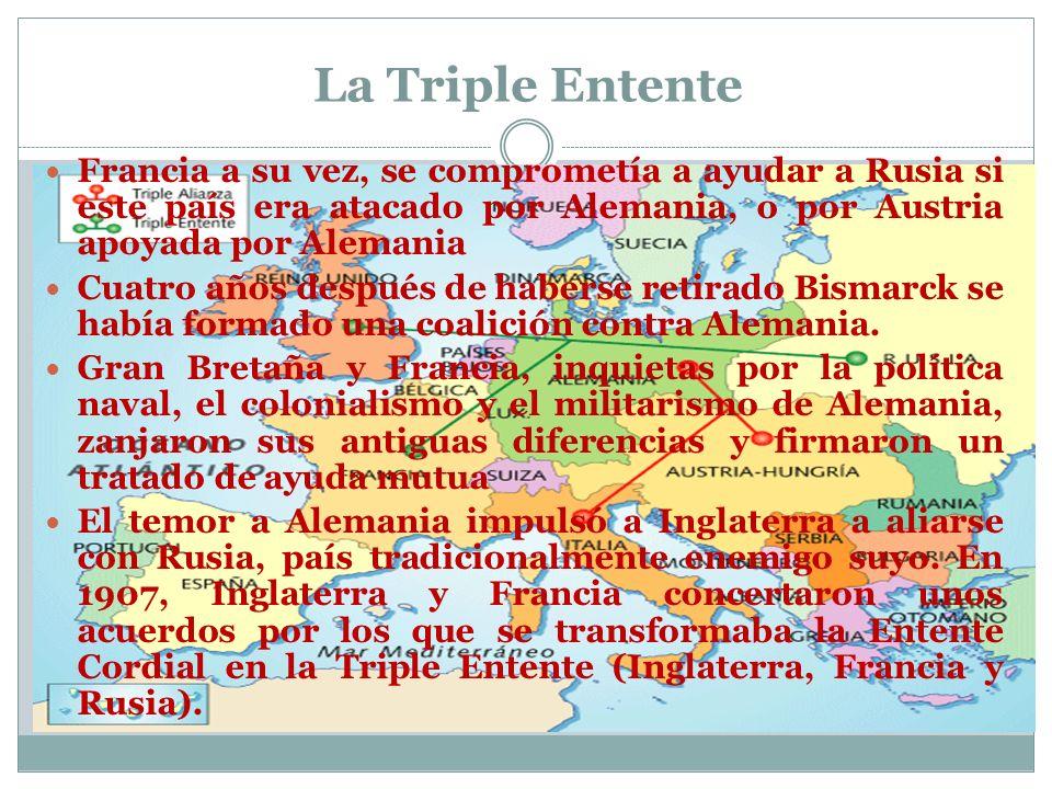 La Triple Entente Francia a su vez, se comprometía a ayudar a Rusia si este país era atacado por Alemania, o por Austria apoyada por Alemania.