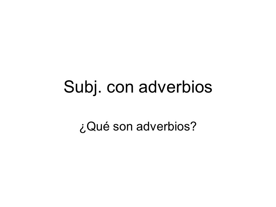 Subj. con adverbios ¿Qué son adverbios