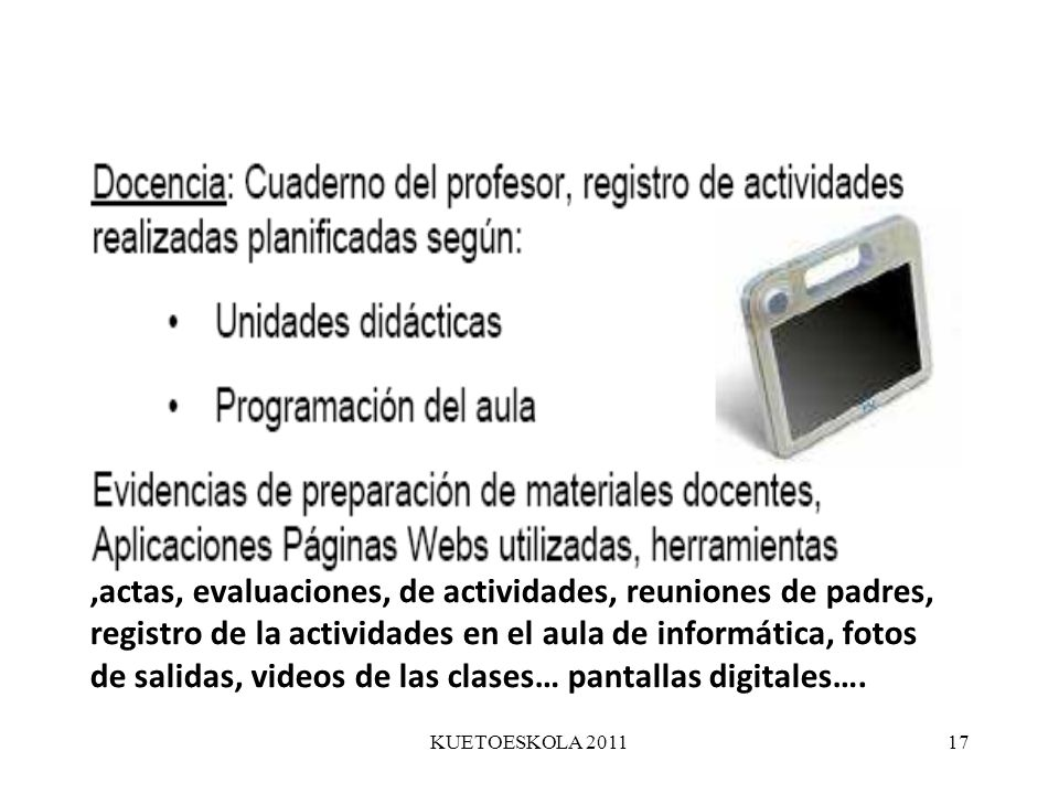 ,actas, evaluaciones, de actividades, reuniones de padres, registro de la actividades en el aula de informática, fotos de salidas, videos de las clases… pantallas digitales….