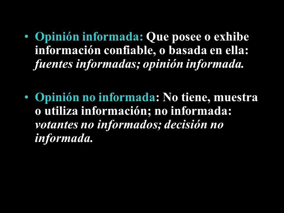 Opinión informada: Que posee o exhibe información confiable, o basada en ella: fuentes informadas; opinión informada.