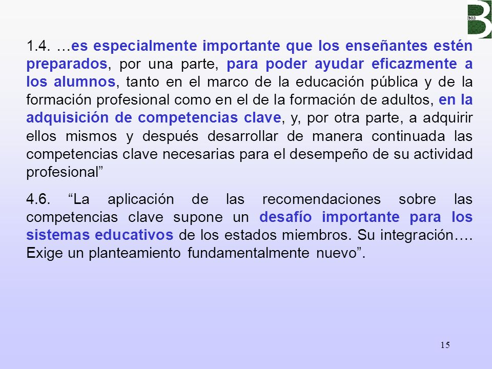 1.4. …es especialmente importante que los enseñantes estén preparados, por una parte, para poder ayudar eficazmente a los alumnos, tanto en el marco de la educación pública y de la formación profesional como en el de la formación de adultos, en la adquisición de competencias clave, y, por otra parte, a adquirir ellos mismos y después desarrollar de manera continuada las competencias clave necesarias para el desempeño de su actividad profesional