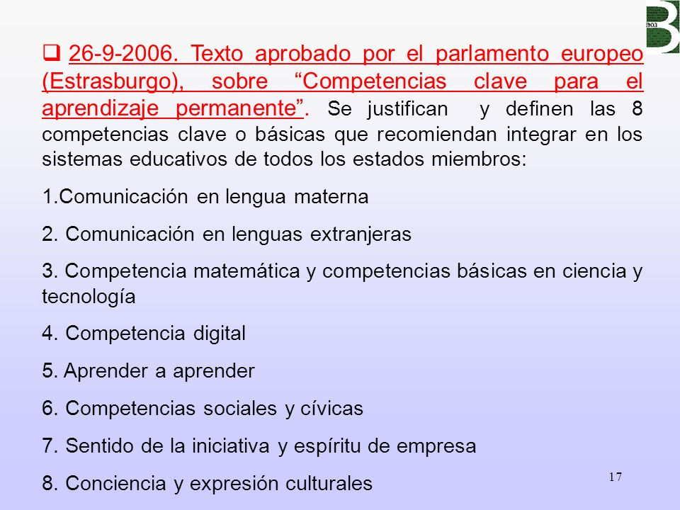 26-9-2006. Texto aprobado por el parlamento europeo (Estrasburgo), sobre Competencias clave para el aprendizaje permanente . Se justifican y definen las 8 competencias clave o básicas que recomiendan integrar en los sistemas educativos de todos los estados miembros:
