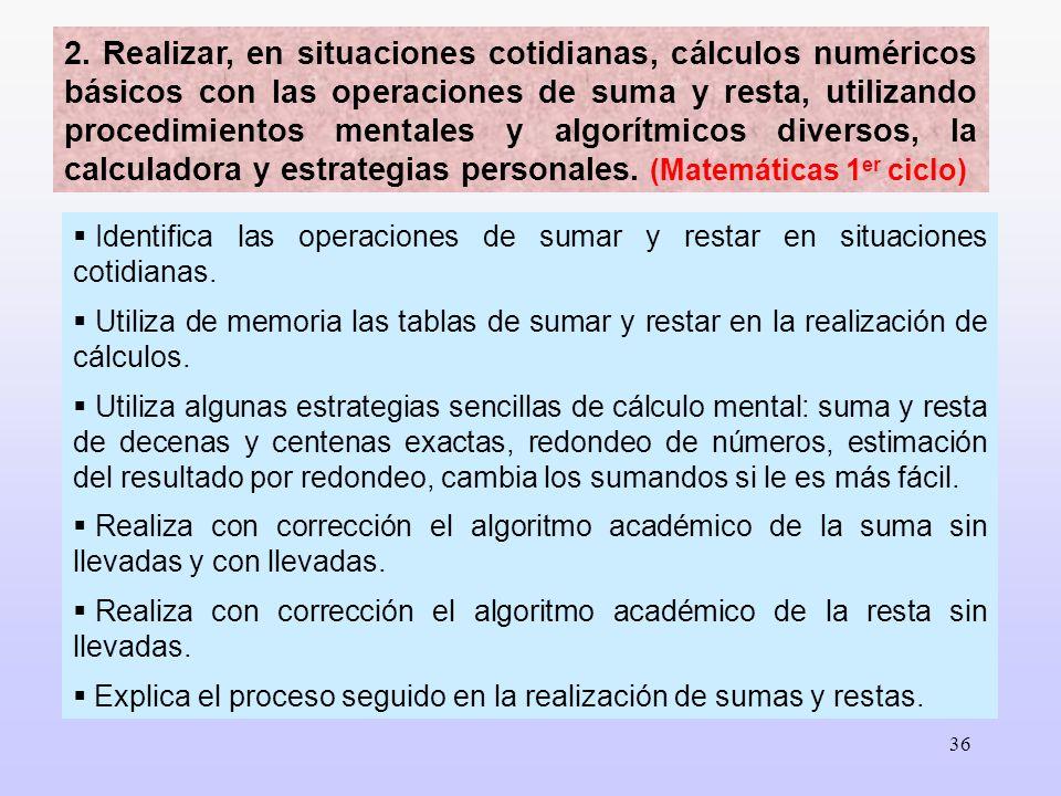 2. Realizar, en situaciones cotidianas, cálculos numéricos básicos con las operaciones de suma y resta, utilizando procedimientos mentales y algorítmicos diversos, la calculadora y estrategias personales. (Matemáticas 1er ciclo)