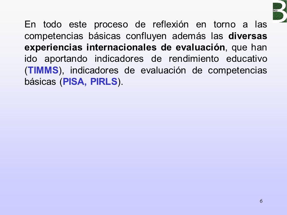 En todo este proceso de reflexión en torno a las competencias básicas confluyen además las diversas experiencias internacionales de evaluación, que han ido aportando indicadores de rendimiento educativo (TIMMS), indicadores de evaluación de competencias básicas (PISA, PIRLS).