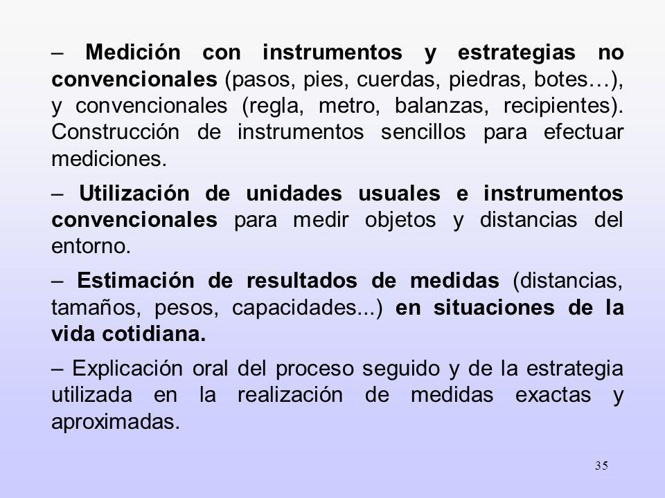 – Medición con instrumentos y estrategias no convencionales (pasos, pies, cuerdas, piedras, botes…), y convencionales (regla, metro, balanzas, recipientes). Construcción de instrumentos sencillos para efectuar mediciones.