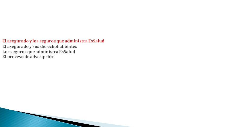 El asegurado y los seguros que administra EsSalud El asegurado y sus derechohabientes Los seguros que administra EsSalud El proceso de adscripción