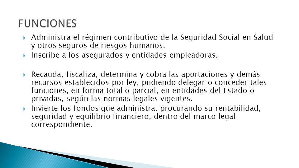 FUNCIONES Administra el régimen contributivo de la Seguridad Social en Salud y otros seguros de riesgos humanos.