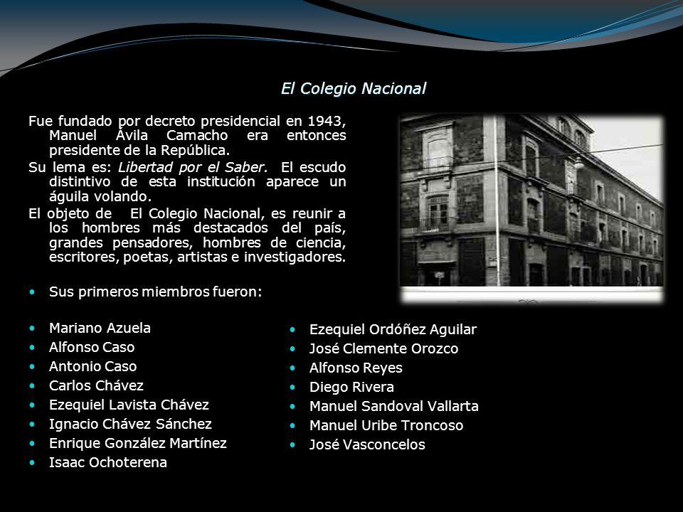 El Colegio Nacional Fue fundado por decreto presidencial en 1943, Manuel Ávila Camacho era entonces presidente de la República.