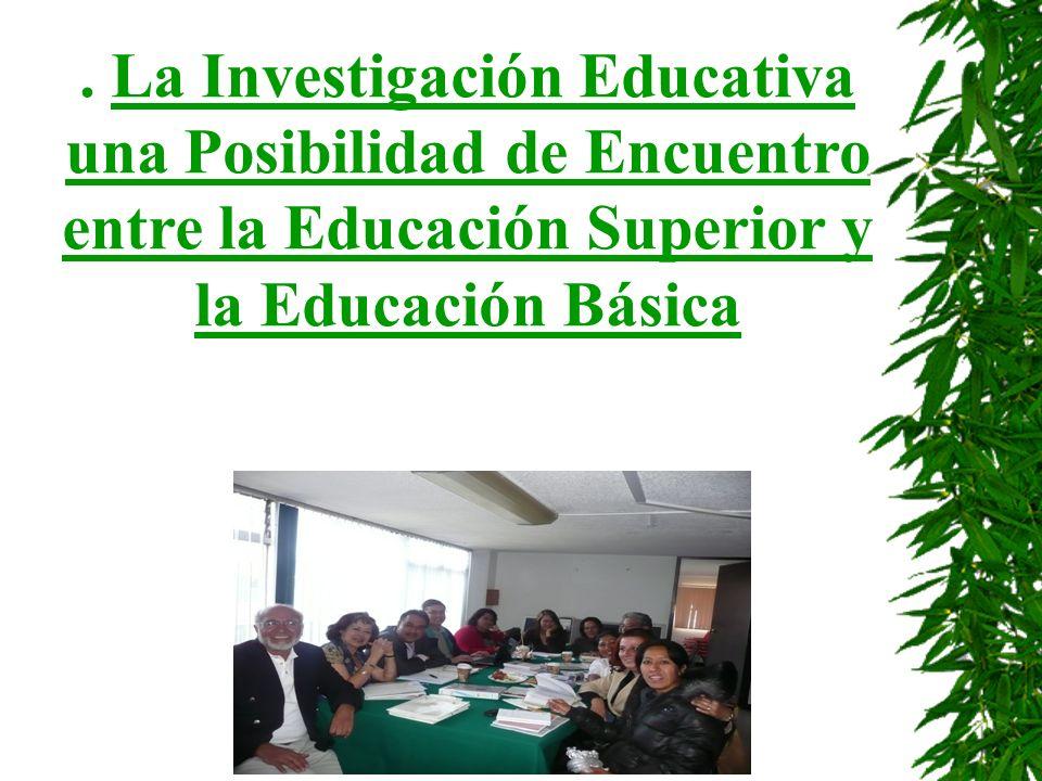 . La Investigación Educativa una Posibilidad de Encuentro entre la Educación Superior y la Educación Básica