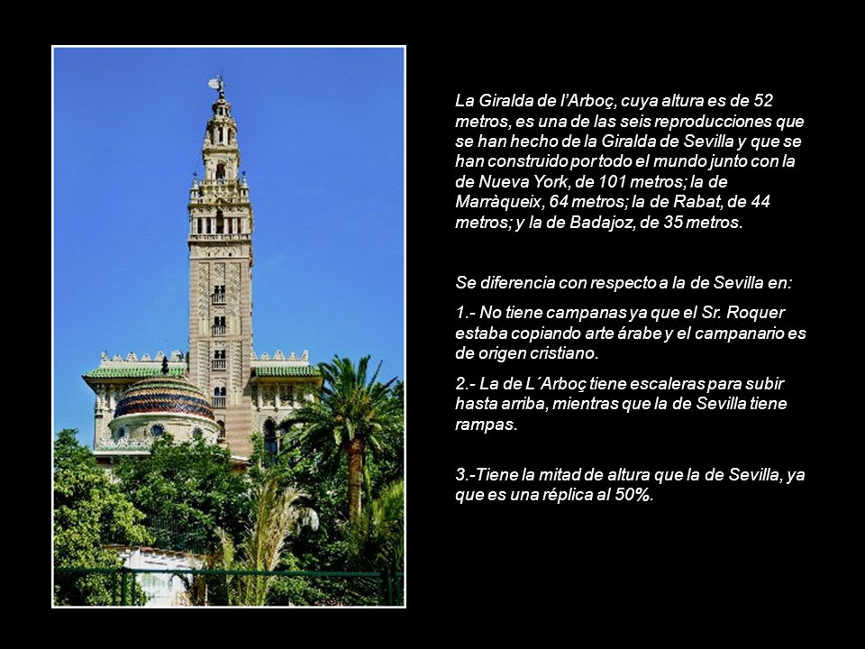 La Giralda de l'Arboç, cuya altura es de 52 metros, es una de las seis reproducciones que se han hecho de la Giralda de Sevilla y que se han construido por todo el mundo junto con la de Nueva York, de 101 metros; la de Marràqueix, 64 metros; la de Rabat, de 44 metros; y la de Badajoz, de 35 metros.