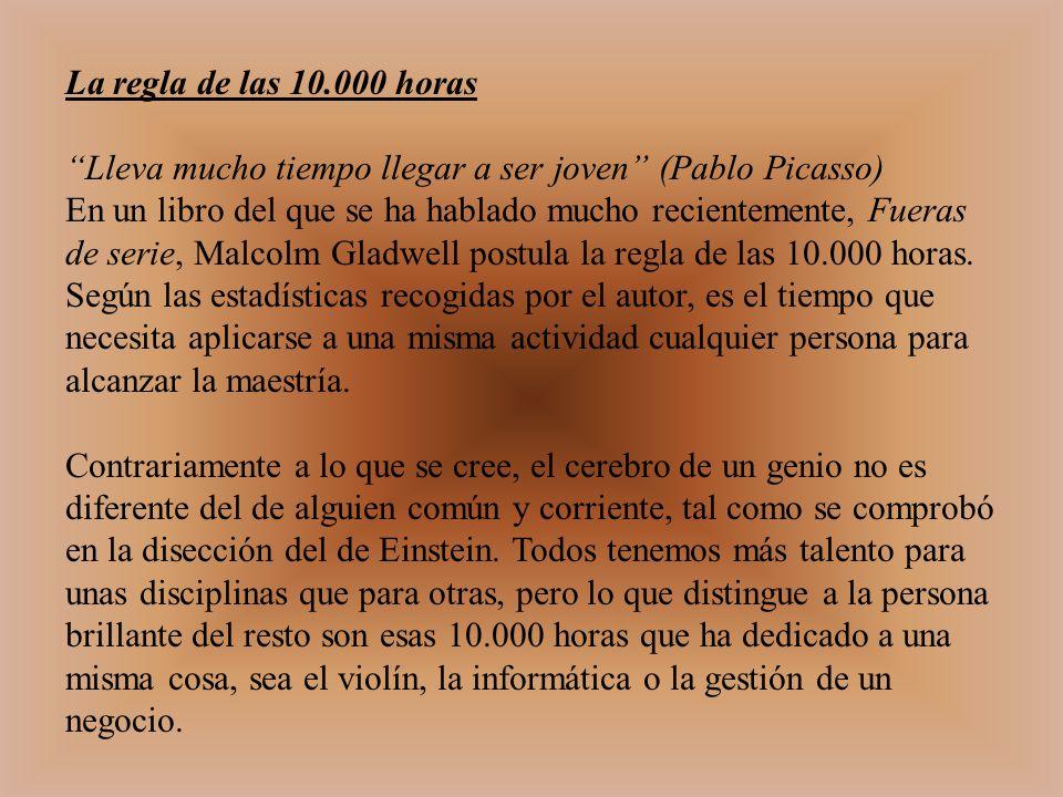 La regla de las 10.000 horas Lleva mucho tiempo llegar a ser joven (Pablo Picasso)