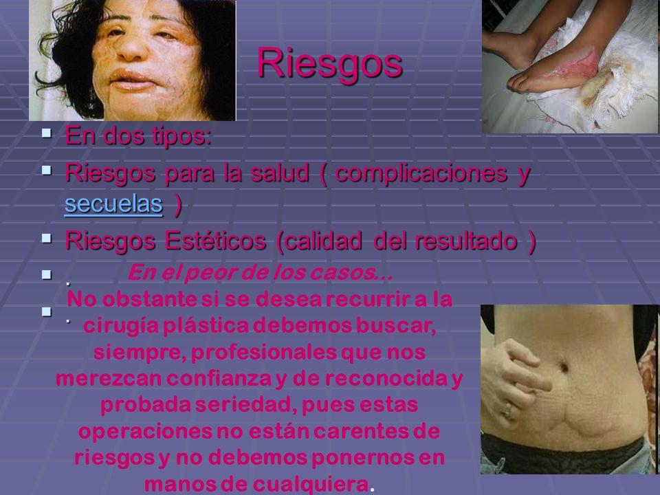 Riesgos En dos tipos: Riesgos para la salud ( complicaciones y secuelas ) Riesgos Estéticos (calidad del resultado )