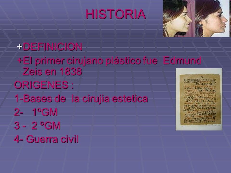 HISTORIA+DEFINICION. +El primer cirujano plástico fue Edmund Zeis en 1838. ORIGENES : 1-Bases de la cirujia estetica.