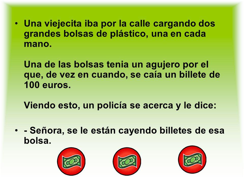Una viejecita iba por la calle cargando dos grandes bolsas de plástico, una en cada mano. Una de las bolsas tenia un agujero por el que, de vez en cuando, se caía un billete de 100 euros. Viendo esto, un policía se acerca y le dice: