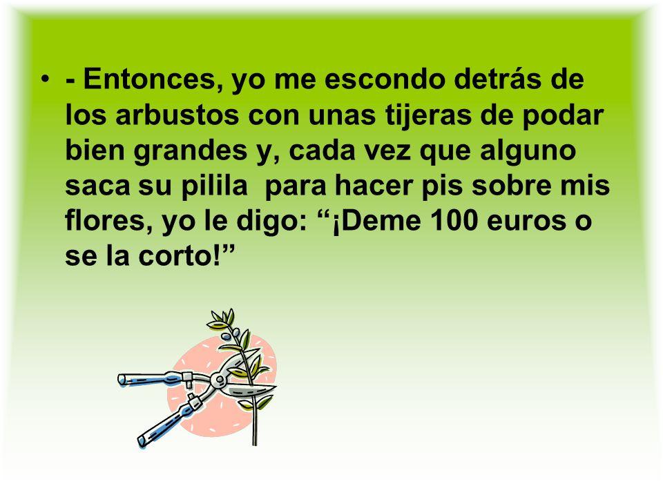 - Entonces, yo me escondo detrás de los arbustos con unas tijeras de podar bien grandes y, cada vez que alguno saca su pilila para hacer pis sobre mis flores, yo le digo: ¡Deme 100 euros o se la corto!