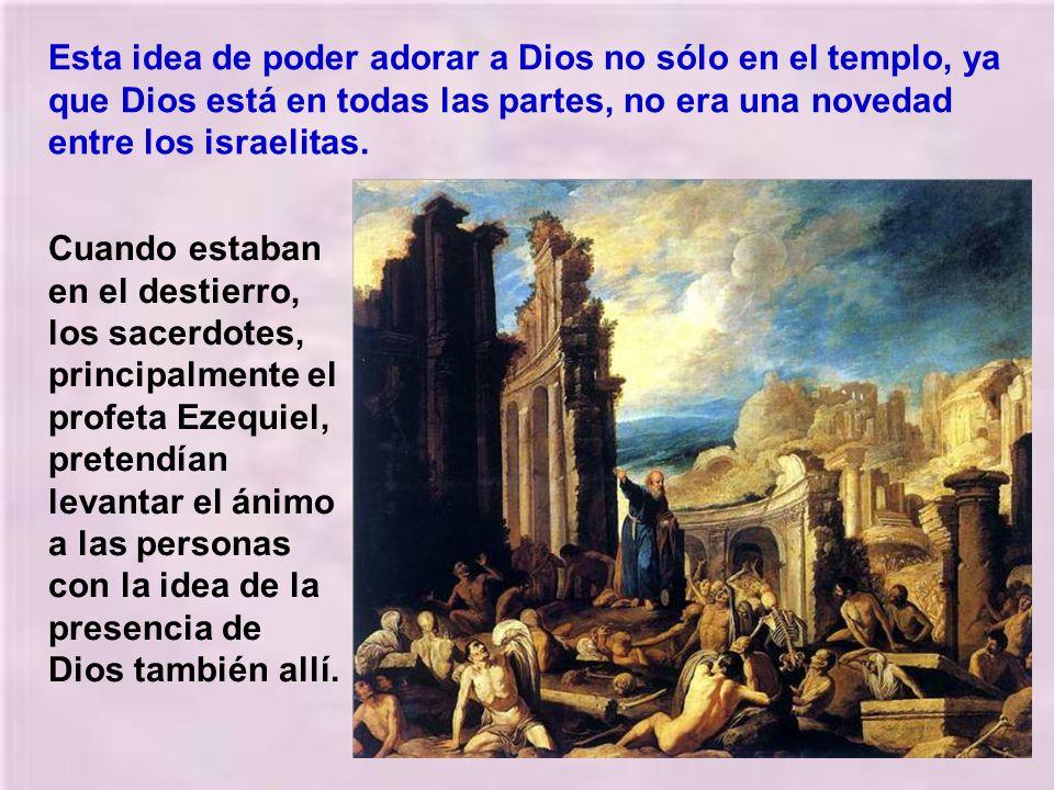 Esta idea de poder adorar a Dios no sólo en el templo, ya que Dios está en todas las partes, no era una novedad entre los israelitas.