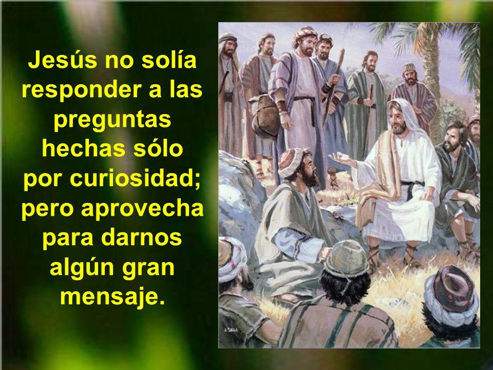 Jesús no solía responder a las preguntas hechas sólo por curiosidad; pero aprovecha para darnos algún gran mensaje.